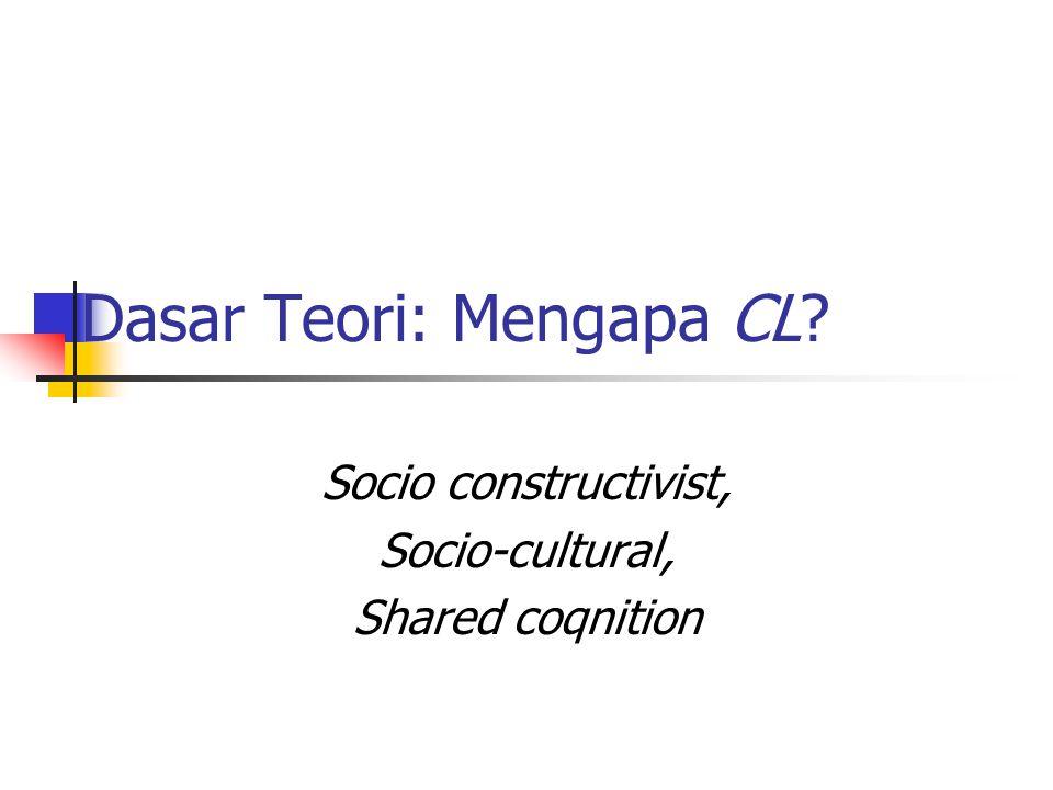 Dasar Teori: Mengapa CL Socio constructivist, Socio-cultural, Shared coqnition