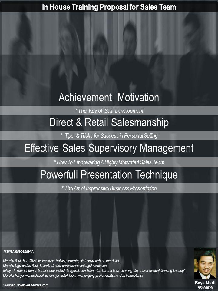 Achievement Motivation * The Key of Self Development Latar Belakang Masalah 5 Hal yang tidak seharusnya terjadi pada Sales Team : 1.Semangat Kerja Menurun 2.Banyak Mengeluh dan bersikap negatif 3.Pasif dan hanya menunggu Instruksi Atasan 4.Terlalu Percaya Diri 5.Tidak Peduli pada tujuan Perusahaan Tujuan Pelatihan : Terbukanya persepsi baru tentang kondisi kerja yang terjadi saat ini sekaligus merupakan program Penyegaran untuk memperbaiki peningkatan kinerja termasuk kualitas kerja di masa mendatang Pelatihan ini dirancang dengan materi yang mudah untuk dipahami oleh para peserta dengan tujuan untuk membantu membuka pemahaman yang lebih dalam tentang makna kerja yang sesungguhnya Solusi Pelatihan bekisar pada perubahan Persepsi : 1.