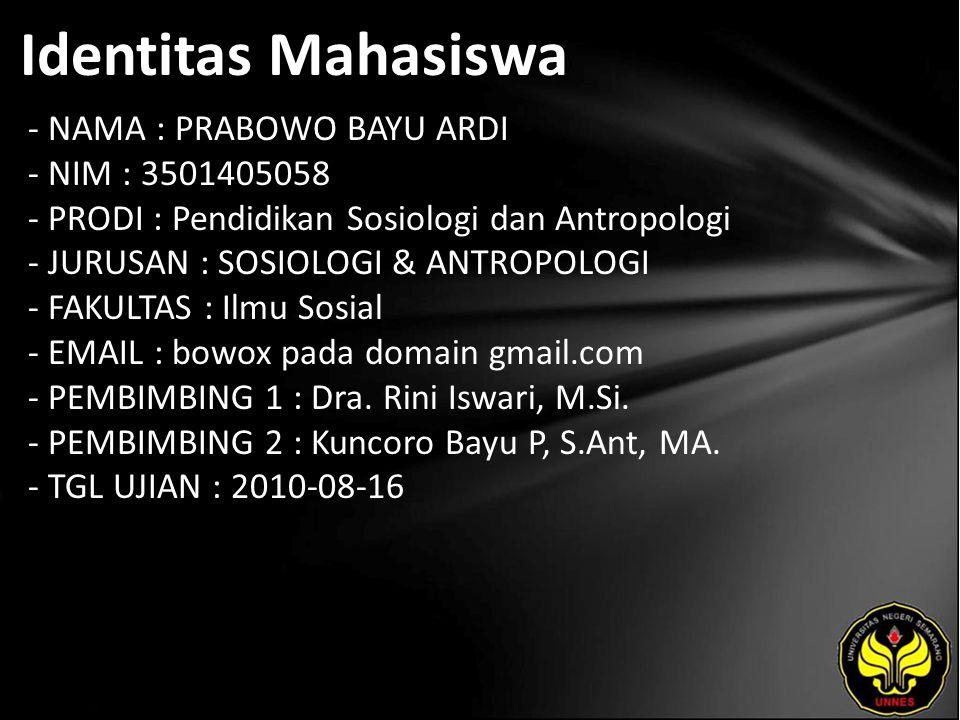 Identitas Mahasiswa - NAMA : PRABOWO BAYU ARDI - NIM : 3501405058 - PRODI : Pendidikan Sosiologi dan Antropologi - JURUSAN : SOSIOLOGI & ANTROPOLOGI - FAKULTAS : Ilmu Sosial - EMAIL : bowox pada domain gmail.com - PEMBIMBING 1 : Dra.