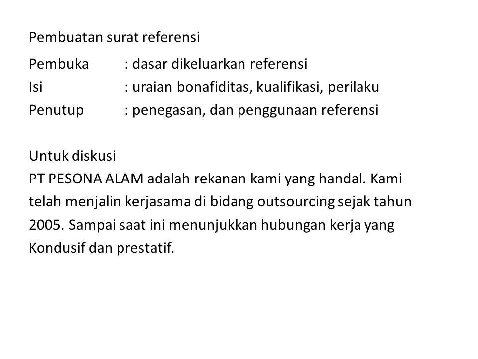Pembuatan surat referensi Pembuka: dasar dikeluarkan referensi Isi: uraian bonafiditas, kualifikasi, perilaku Penutup: penegasan, dan penggunaan refer