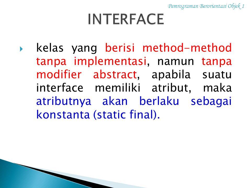 Pemrograman Berorientasi Objek 1  kelas yang berisi method-method tanpa implementasi, namun tanpa modifier abstract, apabila suatu interface memiliki