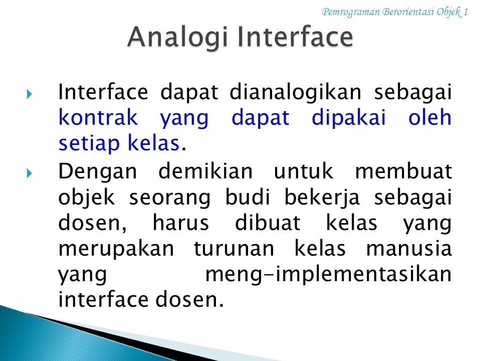 Pemrograman Berorientasi Objek 1  Interface dapat dianalogikan sebagai kontrak yang dapat dipakai oleh setiap kelas.  Dengan demikian untuk membuat