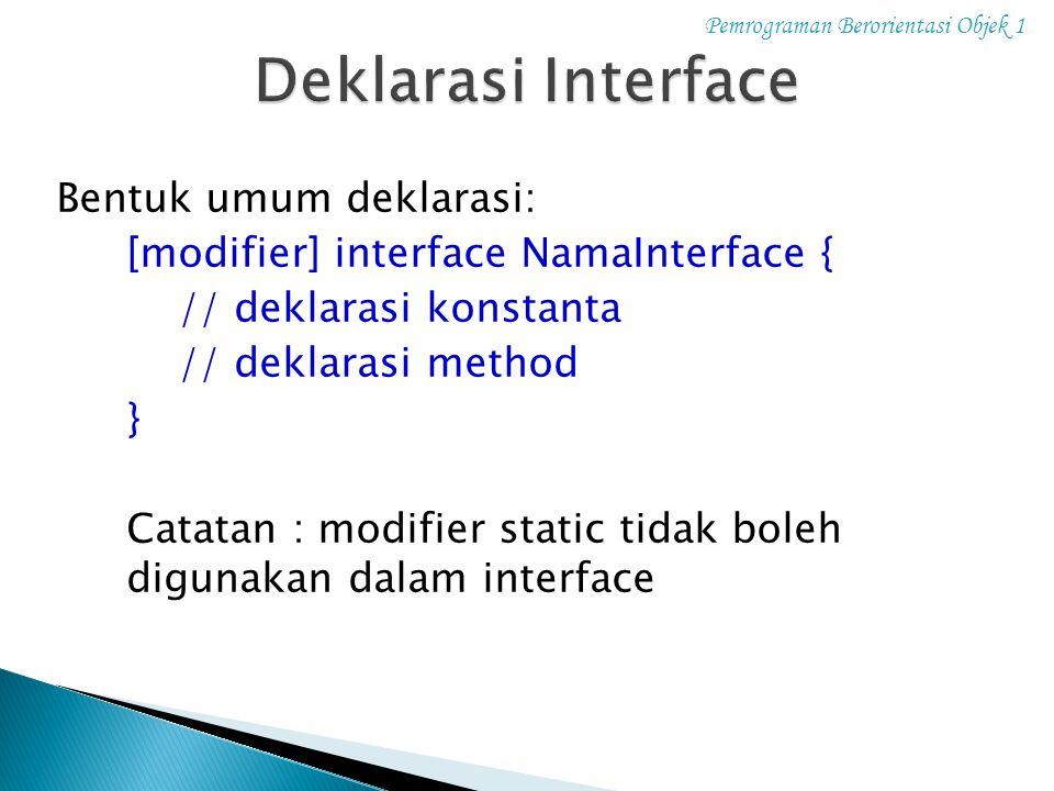 Pemrograman Berorientasi Objek 1 Bentuk umum deklarasi: [modifier] interface NamaInterface { // deklarasi konstanta // deklarasi method } Catatan : mo
