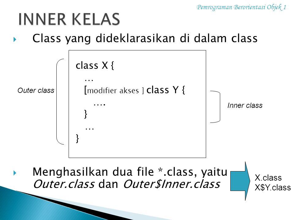  Class yang dideklarasikan di dalam class class X { … [ modifier akses ] class Y { …. } … }  Menghasilkan dua file *.class, yaitu Outer.class dan Ou
