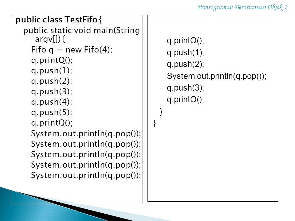 Pemrograman Berorientasi Objek 1 public class TestFifo { public static void main(String argv[]) { Fifo q = new Fifo(4); q.printQ(); q.push(1); q.push(