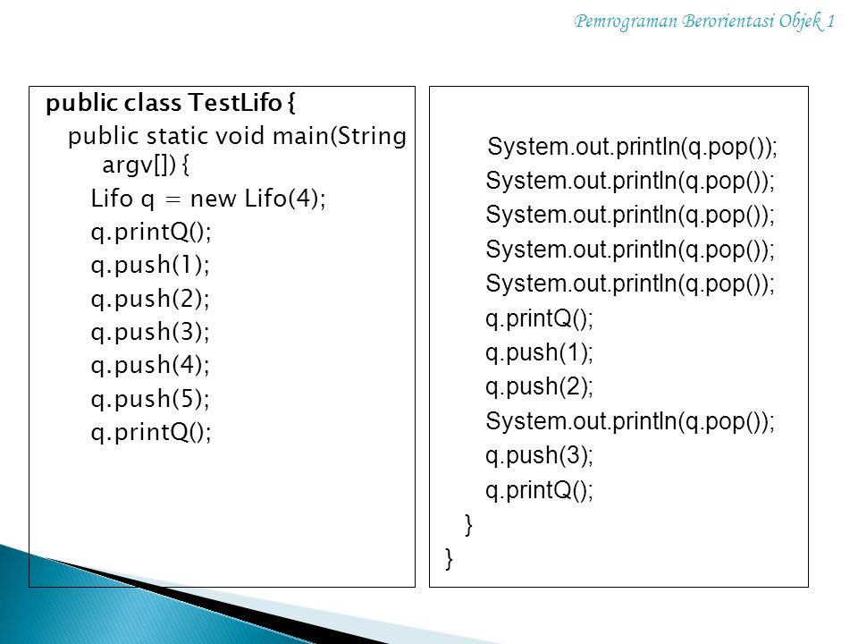 Pemrograman Berorientasi Objek 1 public class TestLifo { public static void main(String argv[]) { Lifo q = new Lifo(4); q.printQ(); q.push(1); q.push(