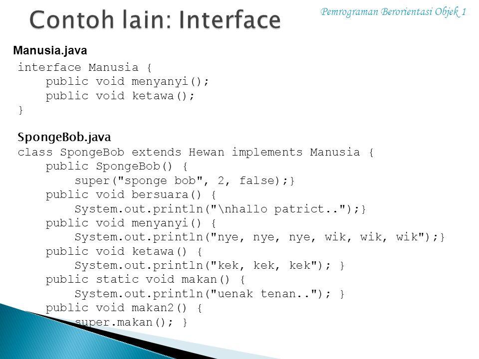 Pemrograman Berorientasi Objek 1 interface Manusia { public void menyanyi(); public void ketawa(); } SpongeBob.java class SpongeBob extends Hewan impl