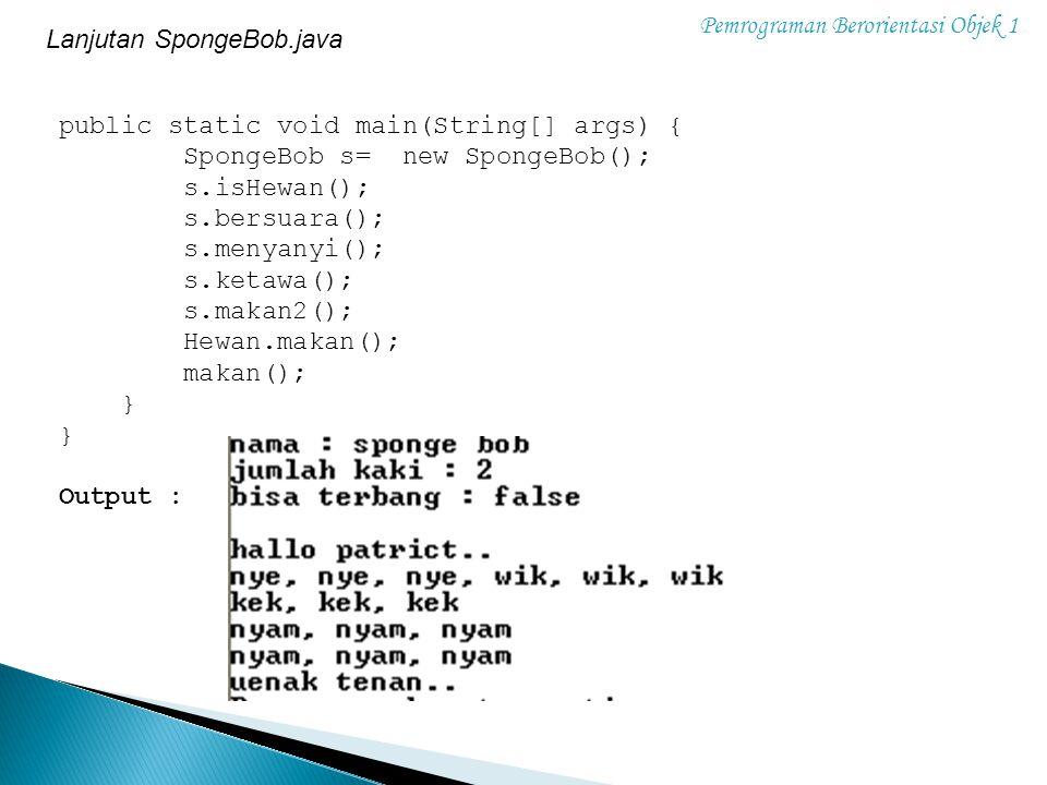 Pemrograman Berorientasi Objek 1 public static void main(String[] args) { SpongeBob s= new SpongeBob(); s.isHewan(); s.bersuara(); s.menyanyi(); s.ket
