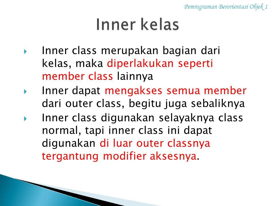 Pemrograman Berorientasi Objek 1  Inner class merupakan bagian dari kelas, maka diperlakukan seperti member class lainnya  Inner dapat mengakses sem