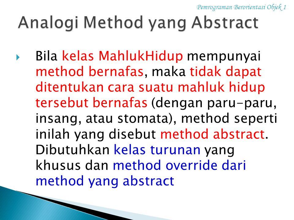 Pemrograman Berorientasi Objek 1  Bila kelas MahlukHidup mempunyai method bernafas, maka tidak dapat ditentukan cara suatu mahluk hidup tersebut bern