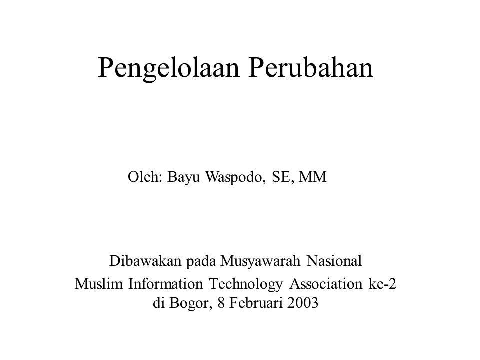 Pengelolaan Perubahan Dibawakan pada Musyawarah Nasional Muslim Information Technology Association ke-2 di Bogor, 8 Februari 2003 Oleh: Bayu Waspodo, SE, MM