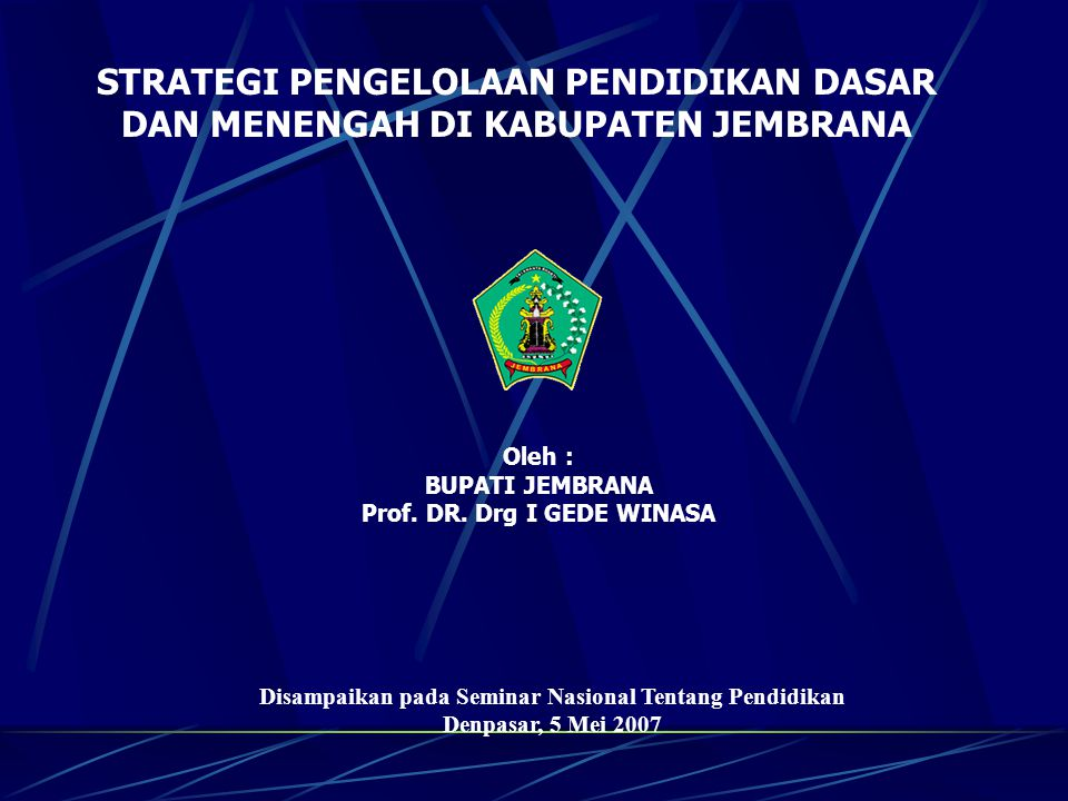 STRATEGI PENGELOLAAN PENDIDIKAN DASAR DAN MENENGAH DI KABUPATEN JEMBRANA Oleh : BUPATI JEMBRANA Prof.