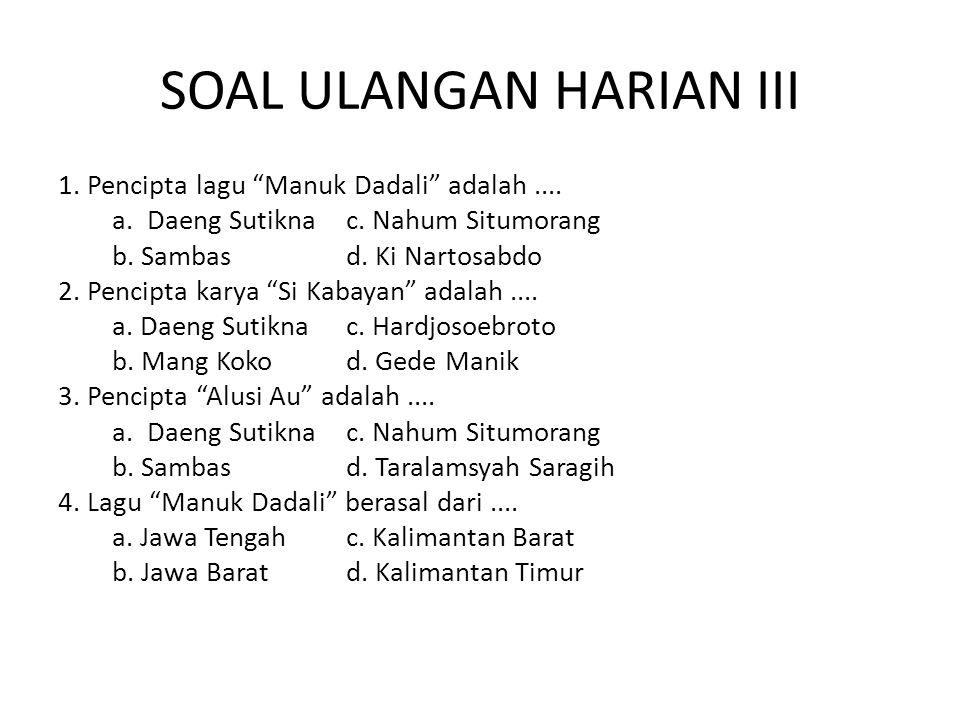 "SOAL ULANGAN HARIAN III 1. Pencipta lagu ""Manuk Dadali"" adalah.... a. Daeng Sutiknac. Nahum Situmorang b. Sambasd. Ki Nartosabdo 2. Pencipta karya ""Si"