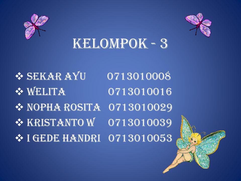 KELOMPOK - 3  SEKAR AYU 0713010008  welita 0713010016  Nopha rosita 0713010029  kristanto w 0713010039  I gede handri 0713010053