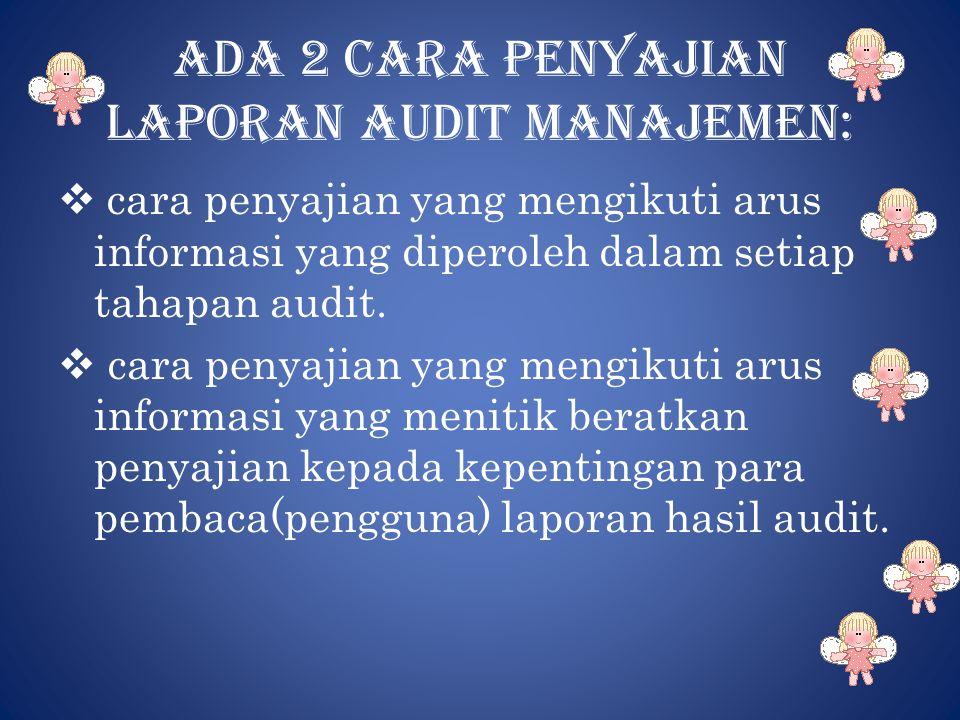 Ada 2 cara penyajian laporan audit manajemen:  cara penyajian yang mengikuti arus informasi yang diperoleh dalam setiap tahapan audit.