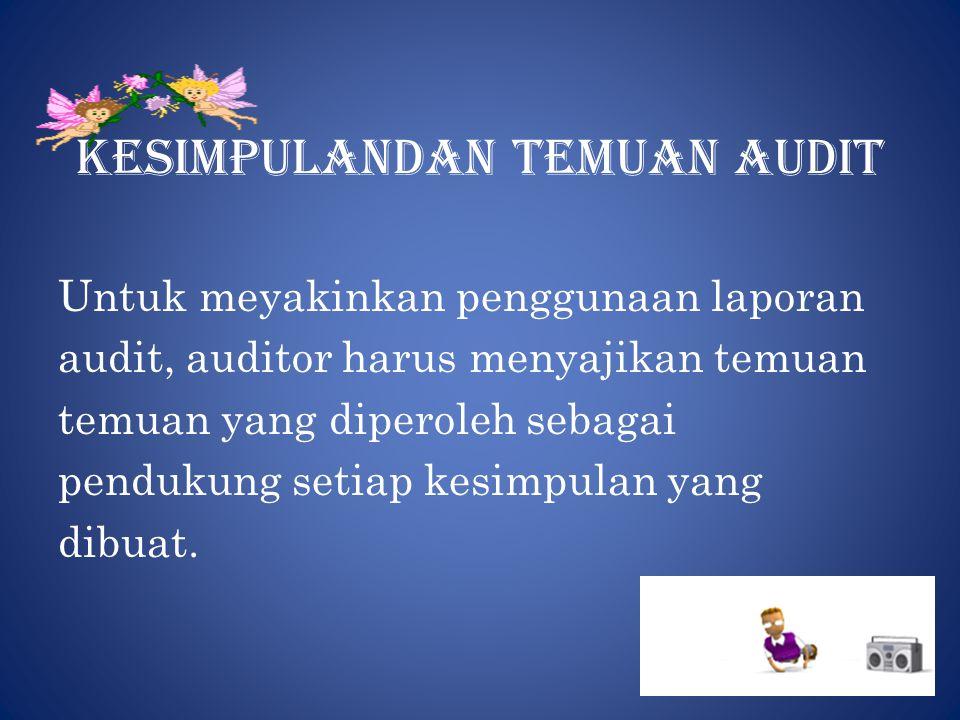 Kesimpulandan temuan audit Untuk meyakinkan penggunaan laporan audit, auditor harus menyajikan temuan temuan yang diperoleh sebagai pendukung setiap kesimpulan yang dibuat.