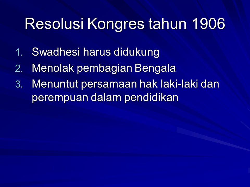 Resolusi Kongres tahun 1906 1. Swadhesi harus didukung 2. Menolak pembagian Bengala 3. Menuntut persamaan hak laki-laki dan perempuan dalam pendidikan