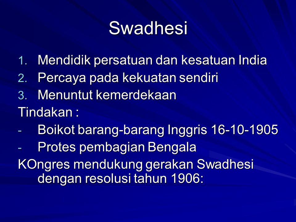Swadhesi 1. Mendidik persatuan dan kesatuan India 2. Percaya pada kekuatan sendiri 3. Menuntut kemerdekaan Tindakan : - Boikot barang-barang Inggris 1