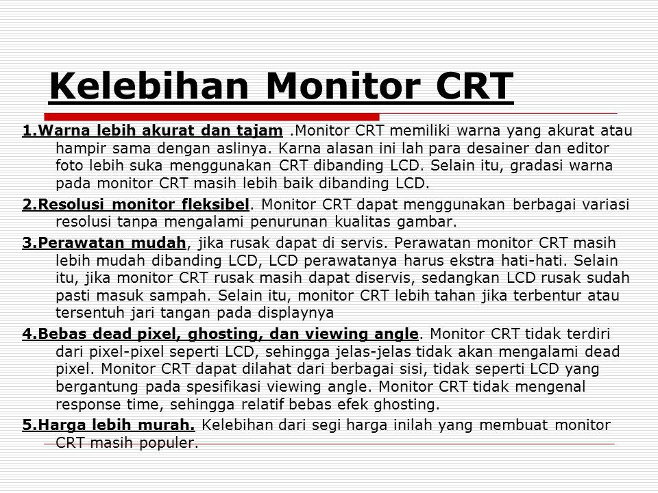 Kelebihan Monitor CRT 1.Warna lebih akurat dan tajam.Monitor CRT memiliki warna yang akurat atau hampir sama dengan aslinya. Karna alasan ini lah para