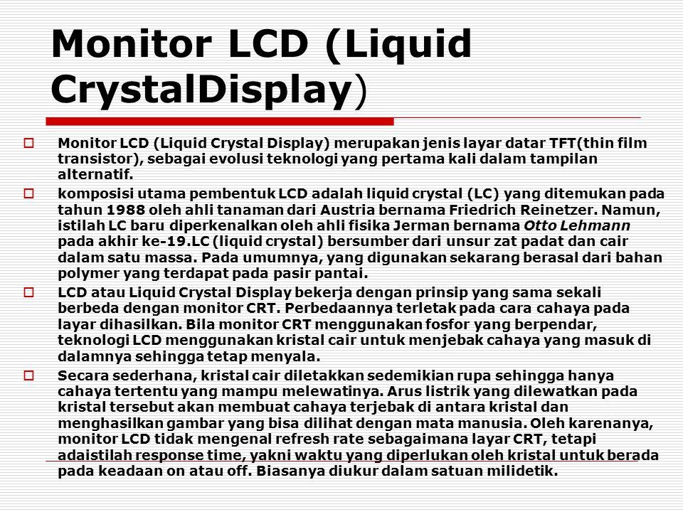 Monitor LCD (Liquid CrystalDisplay)  Monitor LCD (Liquid Crystal Display) merupakan jenis layar datar TFT(thin film transistor), sebagai evolusi tekn