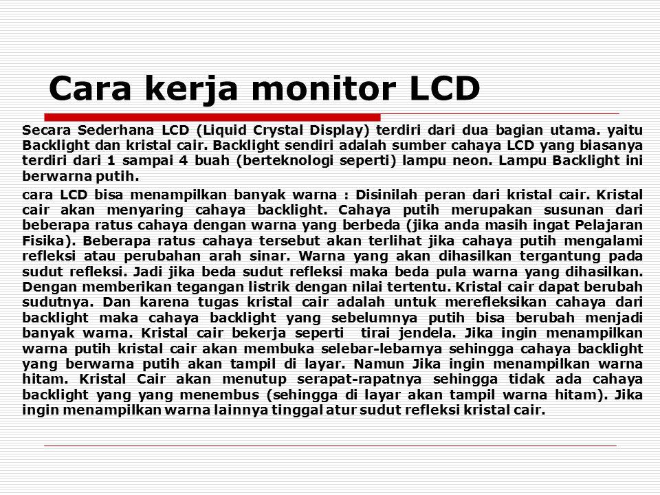 Cara kerja monitor LCD Secara Sederhana LCD (Liquid Crystal Display) terdiri dari dua bagian utama. yaitu Backlight dan kristal cair. Backlight sendir