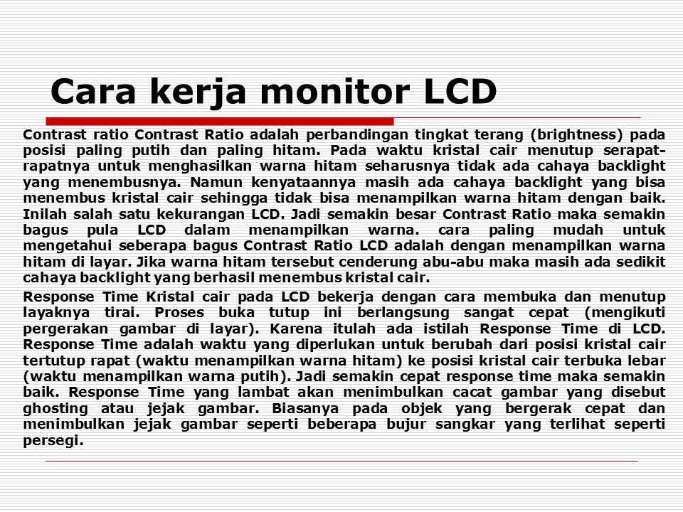 Cara kerja monitor LCD Contrast ratio Contrast Ratio adalah perbandingan tingkat terang (brightness) pada posisi paling putih dan paling hitam. Pada w