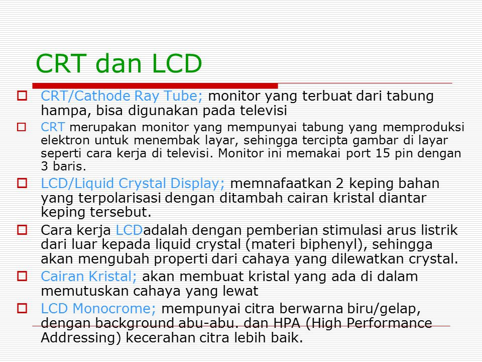 CRT dan LCD  CRT/Cathode Ray Tube; monitor yang terbuat dari tabung hampa, bisa digunakan pada televisi  CRT merupakan monitor yang mempunyai tabung
