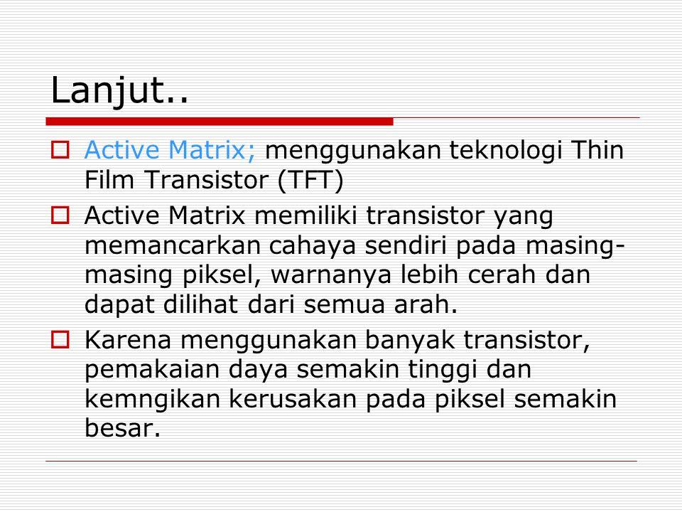 Lanjut..  Active Matrix; menggunakan teknologi Thin Film Transistor (TFT)  Active Matrix memiliki transistor yang memancarkan cahaya sendiri pada ma