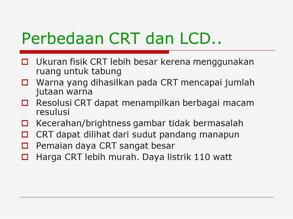 Perbedaan CRT dan LCD..  Ukuran fisik CRT lebih besar kerena menggunakan ruang untuk tabung  Warna yang dihasilkan pada CRT mencapai jumlah jutaan w