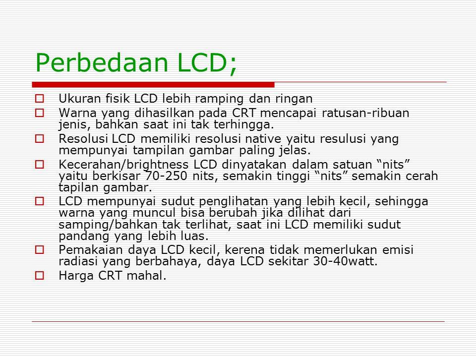 Perbedaan LCD;  Ukuran fisik LCD lebih ramping dan ringan  Warna yang dihasilkan pada CRT mencapai ratusan-ribuan jenis, bahkan saat ini tak terhing