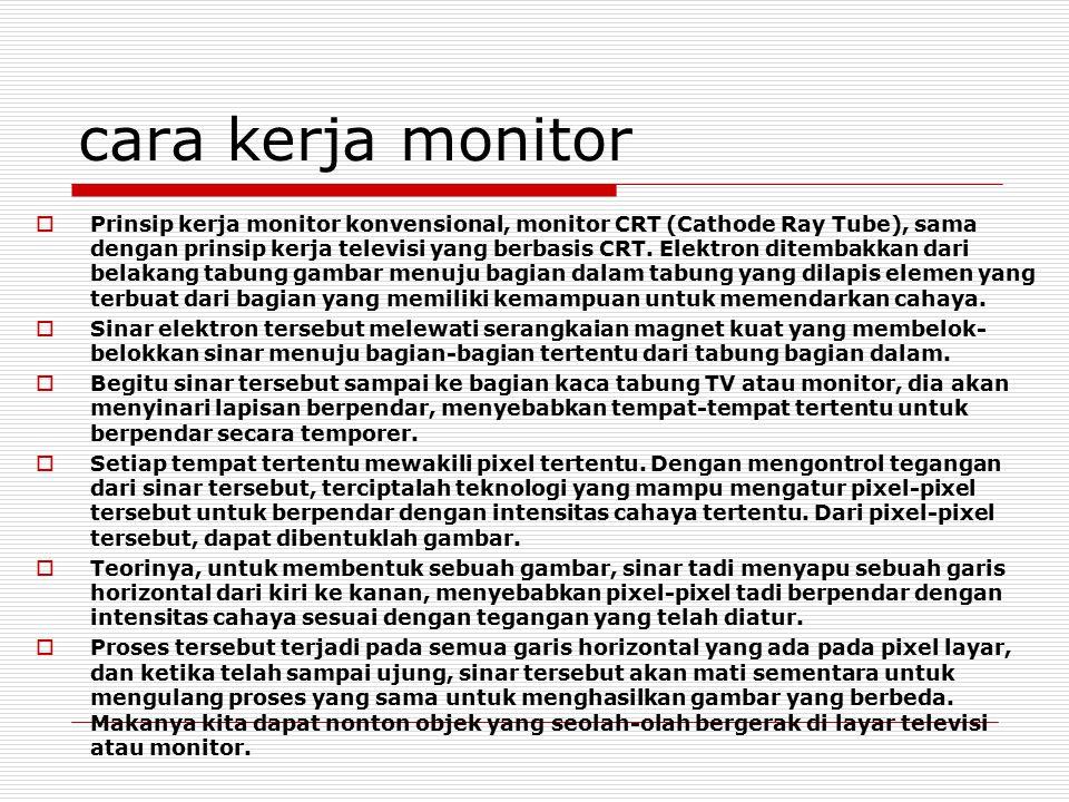 cara kerja monitor  Prinsip kerja monitor konvensional, monitor CRT (Cathode Ray Tube), sama dengan prinsip kerja televisi yang berbasis CRT. Elektro