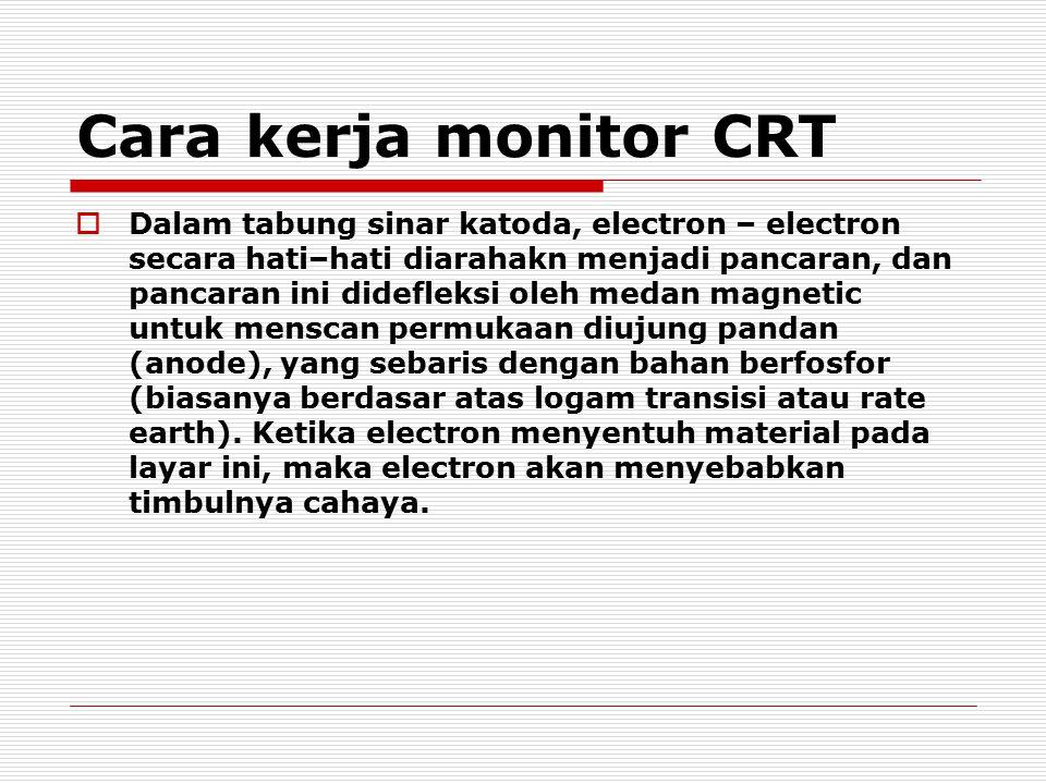 Cara kerja monitor CRT  Dalam tabung sinar katoda, electron – electron secara hati–hati diarahakn menjadi pancaran, dan pancaran ini didefleksi oleh