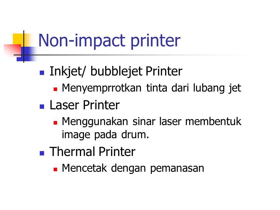 Non-impact printer Inkjet/ bubblejet Printer Menyemprrotkan tinta dari lubang jet Laser Printer Menggunakan sinar laser membentuk image pada drum. The