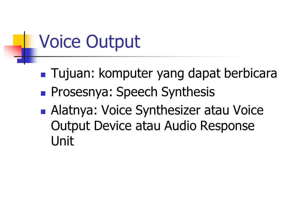 Voice Output Tujuan: komputer yang dapat berbicara Prosesnya: Speech Synthesis Alatnya: Voice Synthesizer atau Voice Output Device atau Audio Response