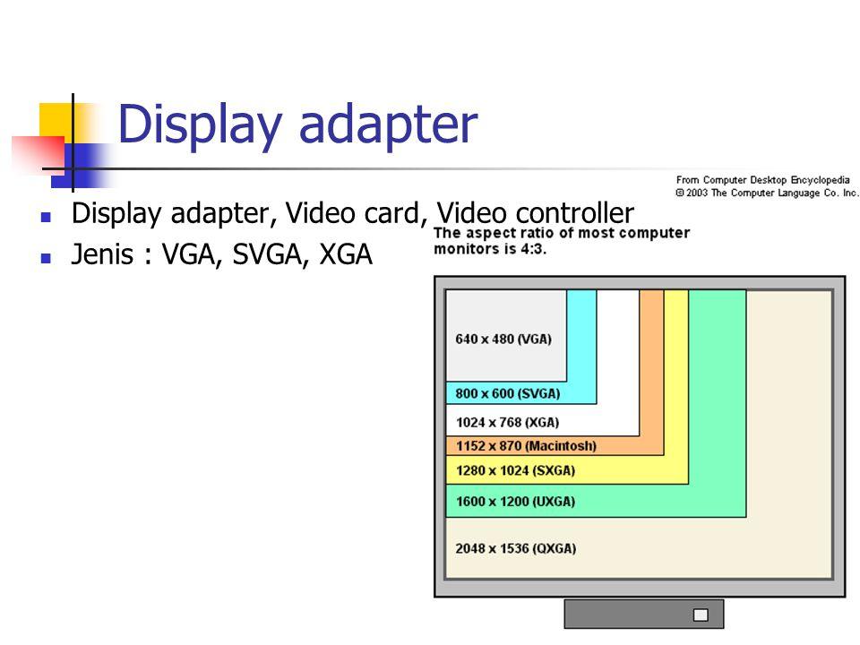 Display adapter Display adapter, Video card, Video controller Jenis : VGA, SVGA, XGA Jika ada n bit, maka jumlah warna: 2 n Truecolor: 24 bit Ukuran memory: resolusi x n Jika diinginkan menampilkan resolusi VGA (640x480) dengan 256 color, maka berapa besar memory yang diperlukan.