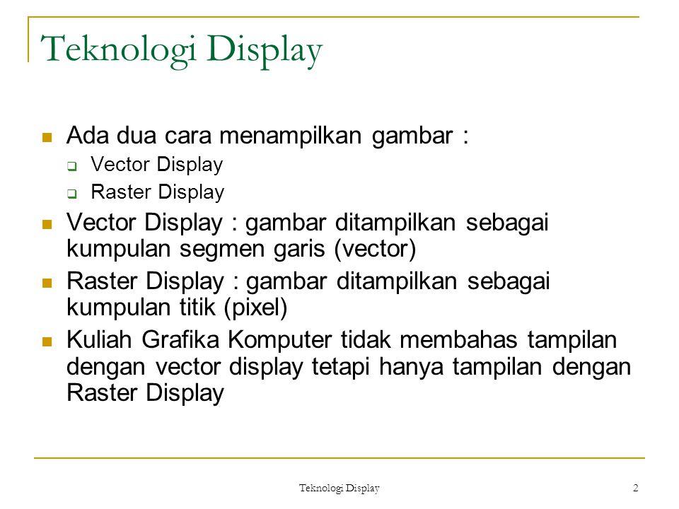 Teknologi Display 2 Ada dua cara menampilkan gambar :  Vector Display  Raster Display Vector Display : gambar ditampilkan sebagai kumpulan segmen garis (vector) Raster Display : gambar ditampilkan sebagai kumpulan titik (pixel) Kuliah Grafika Komputer tidak membahas tampilan dengan vector display tetapi hanya tampilan dengan Raster Display