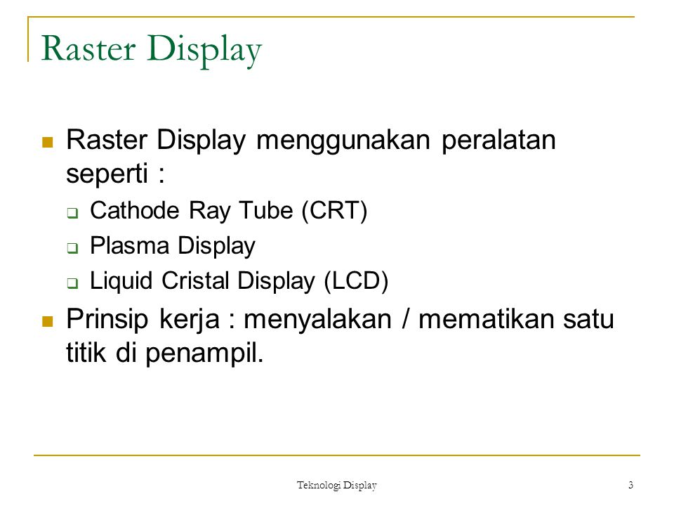 Teknologi Display 3 Raster Display Raster Display menggunakan peralatan seperti :  Cathode Ray Tube (CRT)  Plasma Display  Liquid Cristal Display (