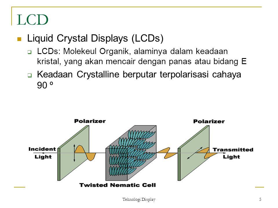 Teknologi Display 5 LCD Liquid Crystal Displays (LCDs)  LCDs: Molekeul Organik, alaminya dalam keadaan kristal, yang akan mencair dengan panas atau b