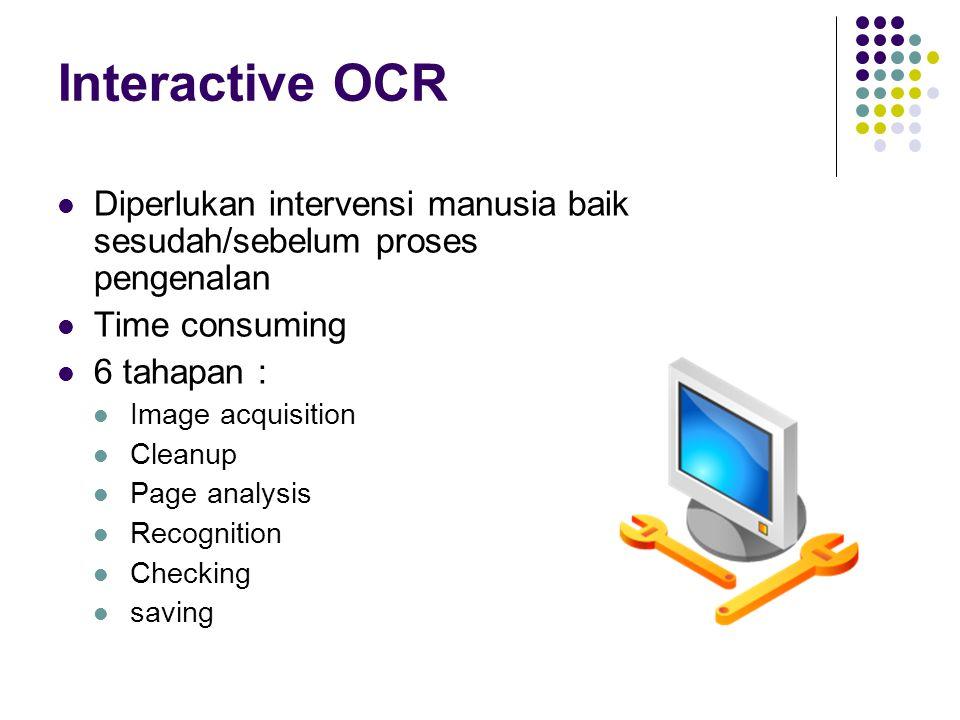 Interactive OCR Diperlukan intervensi manusia baik sesudah/sebelum proses pengenalan Time consuming 6 tahapan : Image acquisition Cleanup Page analysi