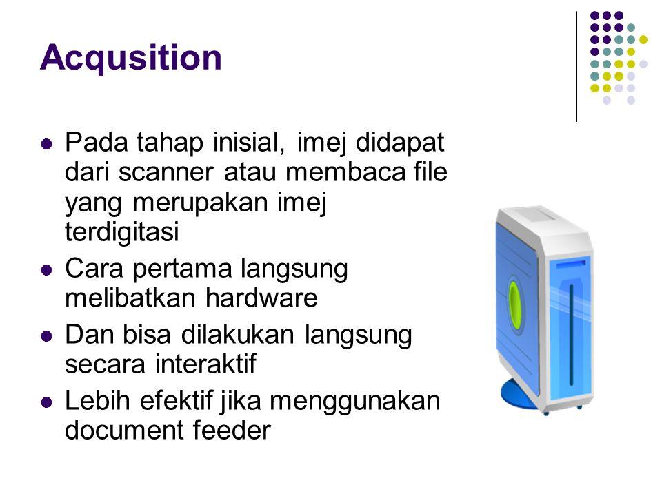 Acqusition Pada tahap inisial, imej didapat dari scanner atau membaca file yang merupakan imej terdigitasi Cara pertama langsung melibatkan hardware D