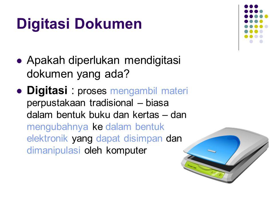 Digitasi Dokumen Apakah diperlukan mendigitasi dokumen yang ada? Digitasi : proses mengambil materi perpustakaan tradisional – biasa dalam bentuk buku