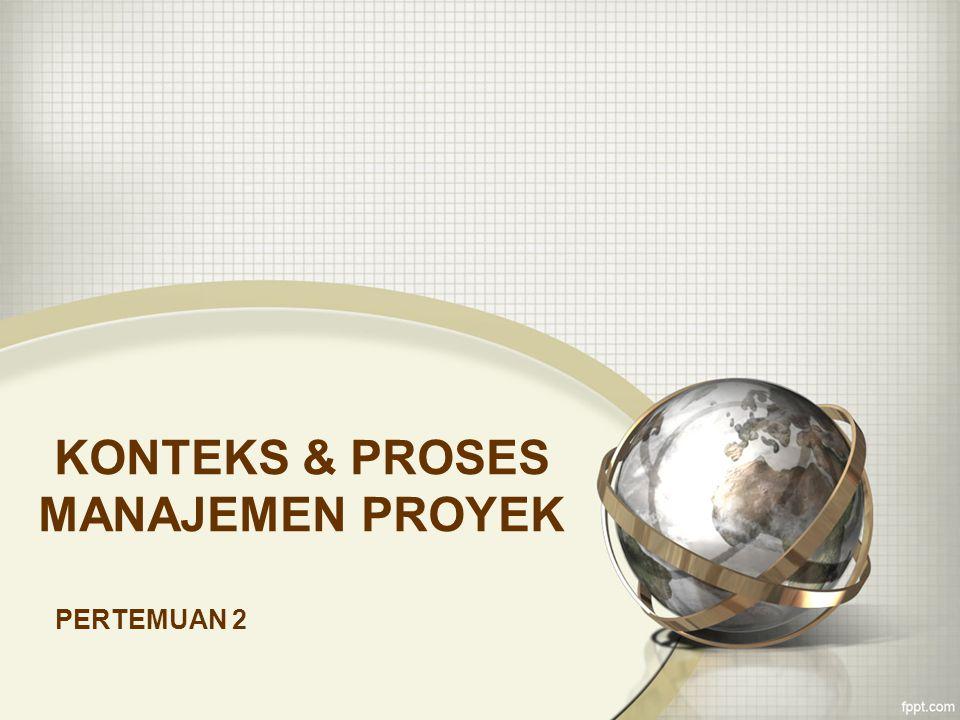 KONTEKS & PROSES MANAJEMEN PROYEK PERTEMUAN 2