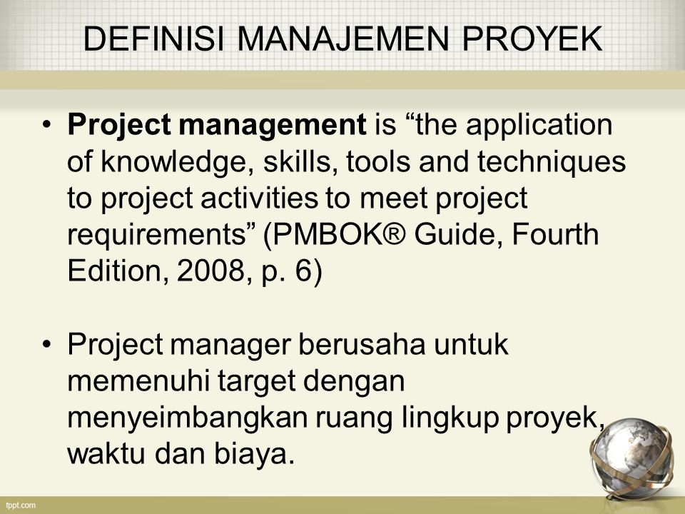 PEMETAAN…(lanjutan) Knowledge Area Project Management Process Groups Initiating Planning ExecutingMonitoring & Controlling Closing Project Time Management (continued) Estimate activity resources, Estimate activity durations, Develop schedule Project Cost Management Estimate costs, Determine budget Control costs Project Quality Management Plan quality Perform quality assurance Perform quality control Project Human Resource Management Develop human resource plan Acquire project team, Develop project team, Manage project team