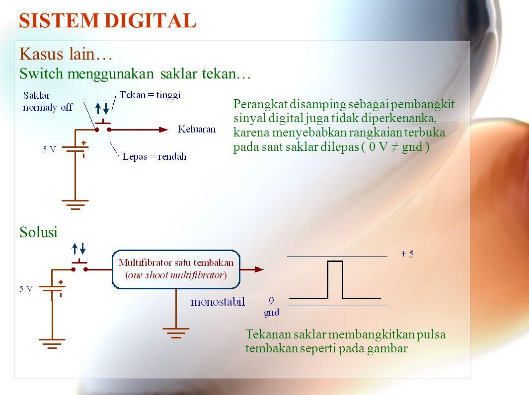 SISTEM DIGITAL Kasus lain… Switch menggunakan saklar tekan… Perangkat disamping sebagai pembangkit sinyal digital juga tidak diperkenanka, karena meny