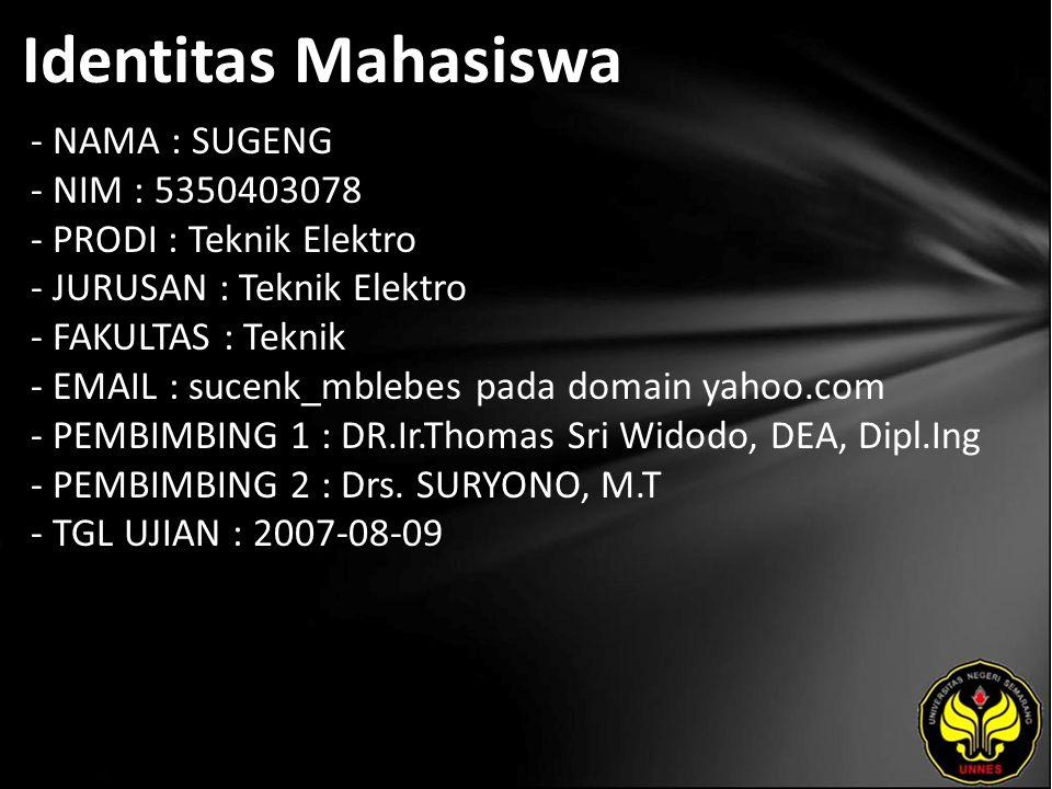 Identitas Mahasiswa - NAMA : SUGENG - NIM : 5350403078 - PRODI : Teknik Elektro - JURUSAN : Teknik Elektro - FAKULTAS : Teknik - EMAIL : sucenk_mblebes pada domain yahoo.com - PEMBIMBING 1 : DR.Ir.Thomas Sri Widodo, DEA, Dipl.Ing - PEMBIMBING 2 : Drs.