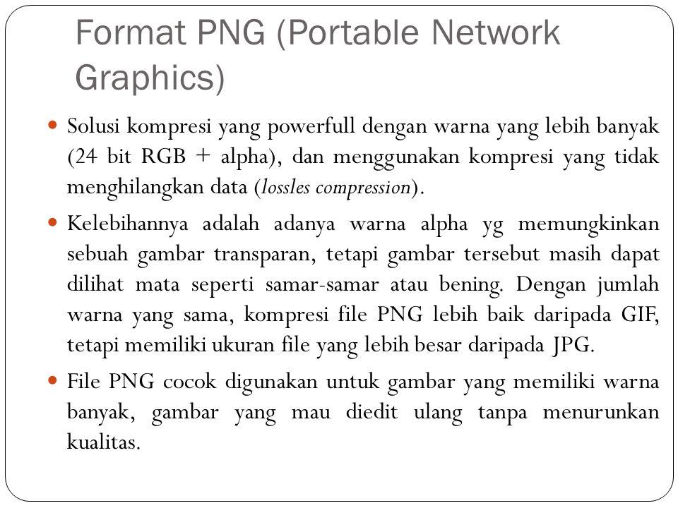 Format PNG (Portable Network Graphics) Solusi kompresi yang powerfull dengan warna yang lebih banyak (24 bit RGB + alpha), dan menggunakan kompresi yang tidak menghilangkan data (lossles compression).