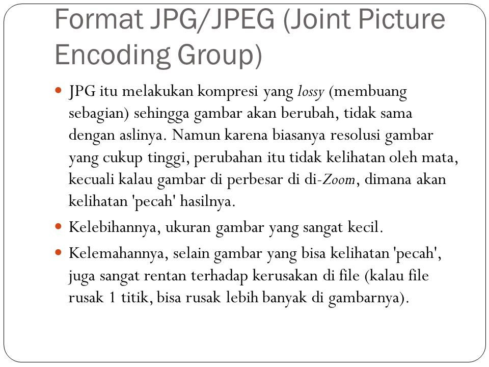 Format JPG/JPEG (Joint Picture Encoding Group) JPG itu melakukan kompresi yang lossy (membuang sebagian) sehingga gambar akan berubah, tidak sama deng