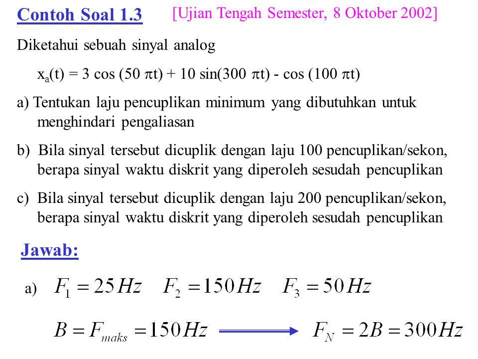 Contoh Soal 1.3 Diketahui sebuah sinyal analog x a (t) = 3 cos (50  t) + 10 sin(300  t) - cos (100  t) a) Tentukan laju pencuplikan minimum yang di