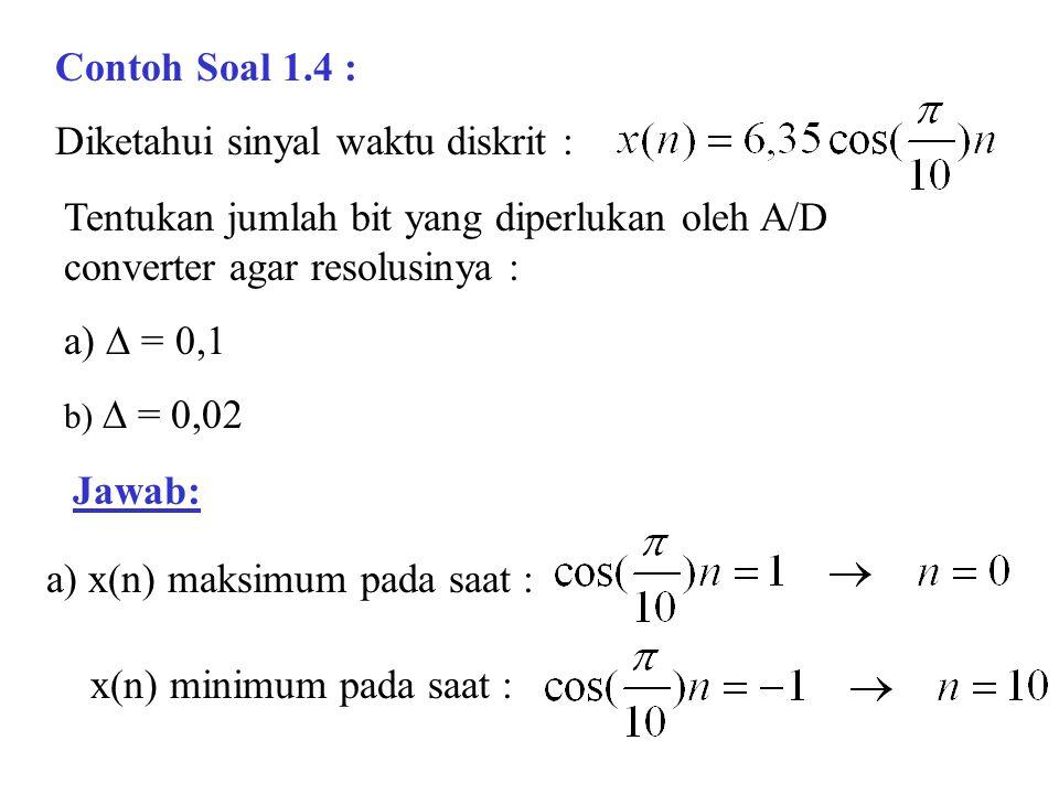 Contoh Soal 1.4 : Diketahui sinyal waktu diskrit : Tentukan jumlah bit yang diperlukan oleh A/D converter agar resolusinya : a)  = 0,1 b)  = 0,02 Ja