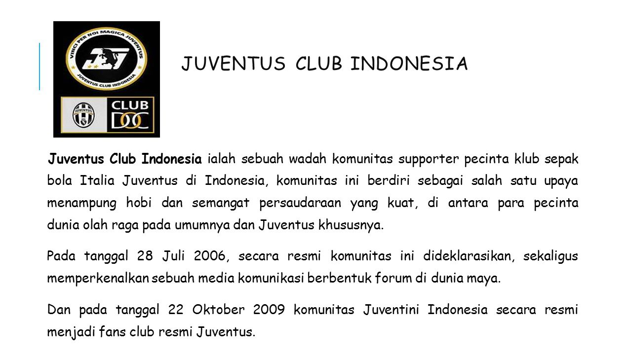 JUVENTUS CLUB INDONESIA Juventus Club Indonesia ialah sebuah wadah komunitas supporter pecinta klub sepak bola Italia Juventus di Indonesia, komunitas ini berdiri sebagai salah satu upaya menampung hobi dan semangat persaudaraan yang kuat, di antara para pecinta dunia olah raga pada umumnya dan Juventus khususnya.